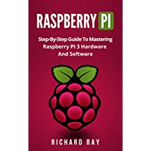 RASPBERRY PI: Step-By-Step Guide To Mastering Raspberry PI 3 Hardware And Software (Raspberry Pi 3, Raspberry Pi Programming, Python Programming, C Programming)  (English Edition)