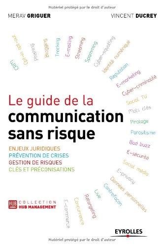 Le guide de la communication sans risque. Enjeux juridiques. Prvention de crises. Gestion de risques. Cls et prconisations.