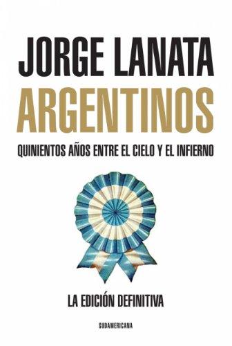 Argentinos: Quinientos años entre el Cielo y el Infierno por JORGE LANATA