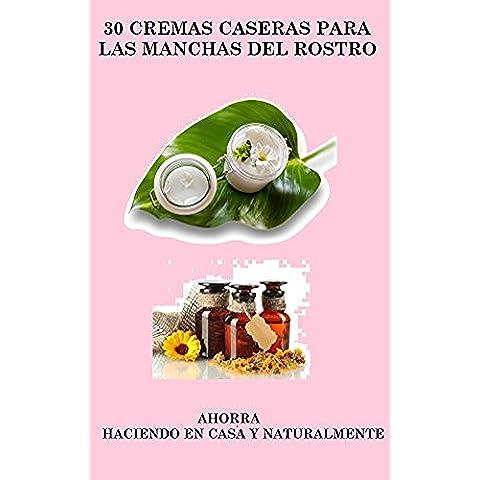 30 CREMAS CASERAS PARA LAS MANCHAS DEL ROSTRO: AHORRA, HACIENDO EN CASA Y NATURALMENTE (Spanish Edition)