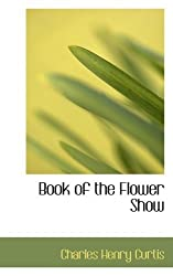 Book of the Flower Show by Charles Henry Curtis (2008-12-09)