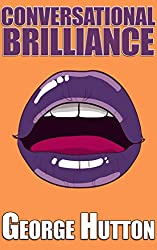 Conversational Brilliance: Your Easy Step By Step Guide To Get Attractive and Unforgettable Conversation Skills