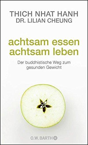 Achtsam essen - achtsam leben: Der buddhistische Weg zum gesunden Gewicht