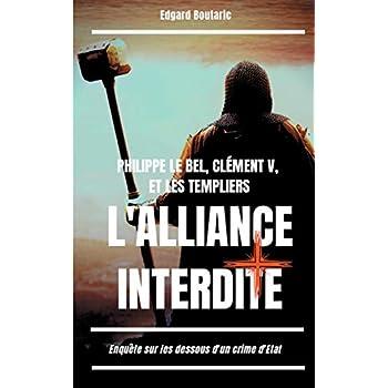 Philippe le Bel, Clément V et les Templiers : l'alliance interdite : Enquête sur les dessous d'un crime d'Etat
