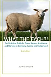 What the Fach?! The Definitive Guide for Opera Singers Auditioning and Working in Germany, Austria, and Switzerland, 2nd Edition by Philip Shepard (2010-09-09)