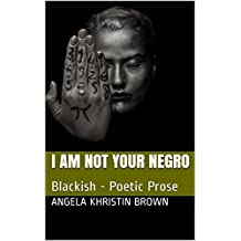 I am Not Your Negro: Blackish - Poetic Prose (English Edition)