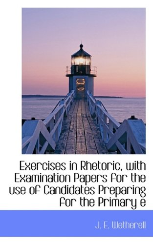 Exercises in Rhetoric, with Examination Papers for the use of Candidates Preparing for the Primary e
