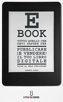 Tutto quello che devi sapere per pubblicare (e vendere) il tuo e-book - Guida al self-publishing di [Forni, Alberto]