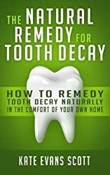 The Natural Remedy For Tooth Decay: How To Remedy Tooth Decay Naturally In The Comfort Of Your Own Home by Kate Evans Scott (2015-07-20)