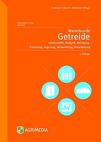 Warenkunde Getreide: Inhaltsstoffe, Analytik, Reinigung, Trocknung, Lagerung, Vermarktung, Verarbeitung -