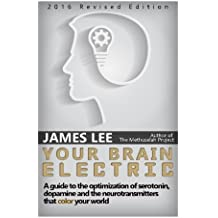 Your Brain Electric: Everything you need to know about optimising neurotransmitters including serotonin, dopamine and noradrenaline by James Lee (2014-11-02)