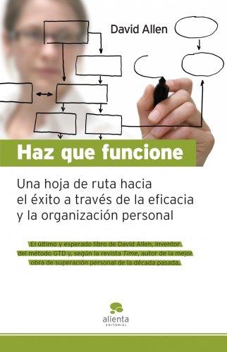 Haz que funcione: Hoja de ruta hacia el éxito a través de la eficacia y la organización personal (COLECCION ALIENTA)