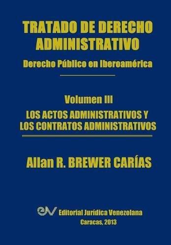 Tratado de Derecho Administrativo. Tomo III. Los Actos Administrativos y Los Contratos Administrativos por Allan R. Brewer-Carias