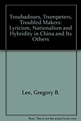 Troubadours, Trumpeters, Troubled Makers: Lyricism, Nationalism and Hybridity in China and Its Others