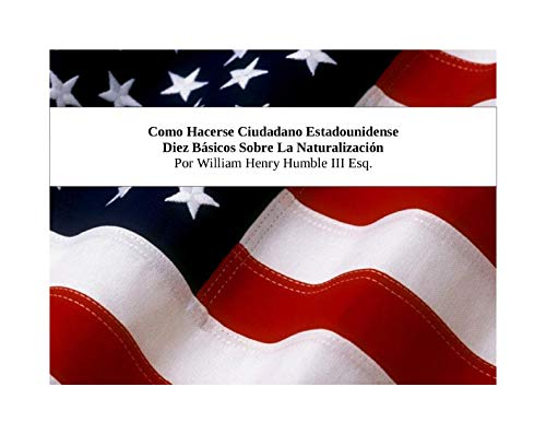 Como Hacerse Ciudadano Estadounidense: Diez Básicos Sobre La Naturalización por William Henry Humble III Esq.