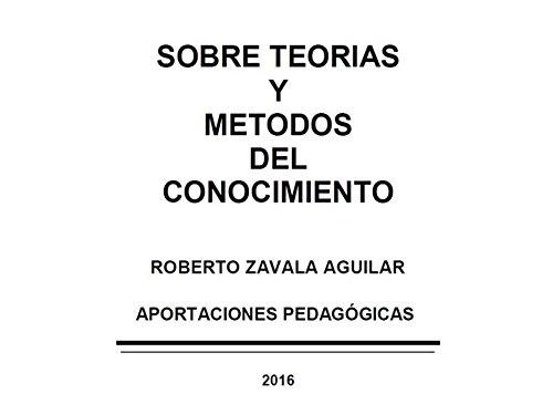 SOBRE TEORIAS Y METODOS DEL CONOCIMIENTO: Aportaciones Pedagógicas por ROBERTO ZAVALA AGUILAR