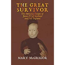 The Great Survivor: The Amazing Escapes of James VI of Scotland and I of England