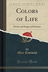 Colors of Life: Poems and Songs and Sonnets (Classic Reprint) by Max Eastman (2015-09-27)