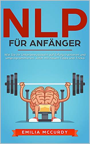 NLP für Anfänger: Wie Sie ihr Unterbewusstsein auf Erfolg trainieren und programmieren. Jetzt mit neuen Tipps und Tricks