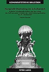 Nonprofit-Marketing Im Schulbereich: Britische Schulgesellschaften Und Der Erfolg Des Bell-Lancaster-Systems Der Unterrichtsorganisation Im 19. ... Bibliothek / Comparative Studies Series / B)