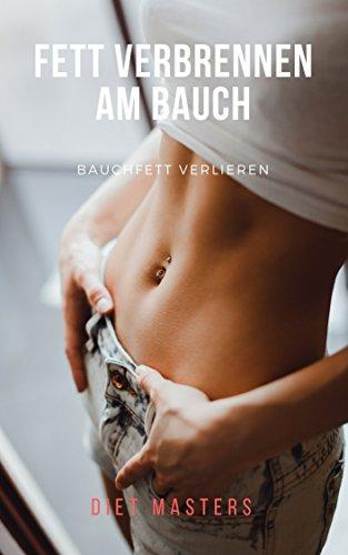 Fett verbrennen am Bauch: Bauchfett loswerden und dauerhaft Abnehmen: Fett weg am Bauch (Abnehmen am Bauch, Bauchfett, schnell abnehmen, Fett verbrennen am Bauch, Fettverbrennung am Bauch, Abnehmen)