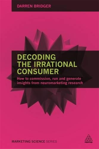 Decoding the Irrational Consumer: How to Commission, Run and Generate Insights from Neuromarketing Research (Marketing Science)