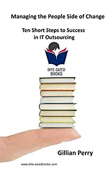 Managing the People Side of Change: Ten Short Steps to Success in IT Outsourcing (Bite-Sized Business Books Book 17) (English Edition) di [Perry, Gillian]