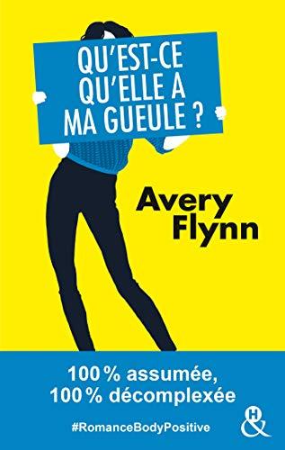 Qu'est-ce qu'elle a ma gueule ?: #RomanceBodyPositive 100% assumée, 100% décomplexée (&H) par Avery Flynn