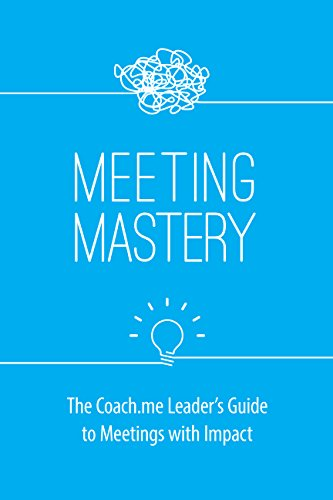 Meeting Mastery: The Coach.me Leader's Guide to Meetings with Impact