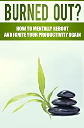 STRESS: Burned Out?: How To Mentally Reboot And Ignite Your Productivity Again (Stress Management Techniques) (Dealing With Stress, Relaxation Techniques, How to Reduce Stress)