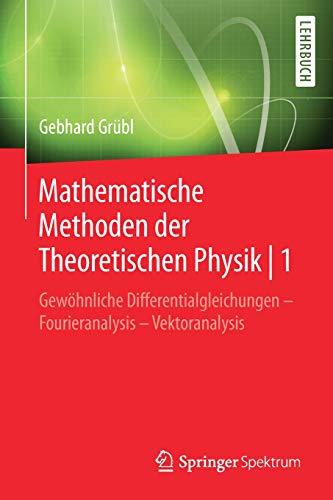 Mathematische Methoden der Theoretischen Physik | 1: Gewöhnliche Differentialgleichungen – Fourieranalysis - Vektoranalysis