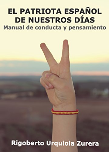 EL PATRIOTA ESPAÑOL DE NUESTROS DÍAS: Manual de conducta y pensamiento por Rigoberto Urquiola Zurera