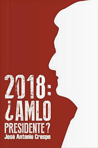 2018: ¿AMLO Presidente? por José Antonio Crespo