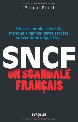 SNCF : un scandale français : Retards, emplois détruits, manque à gagner, dette secrète, subventions déguisées par Pascal Perri