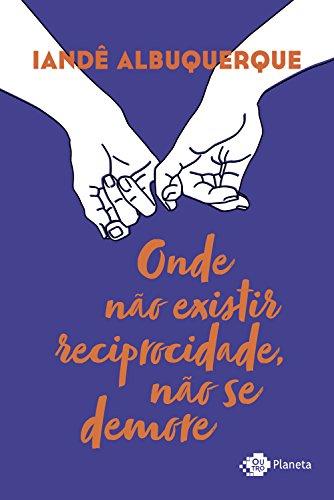 Onde não existir reciprocidade, não se demore (Portuguese Edition) por Iandê Albuquerque