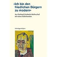 Ich bin den friedlichen Bürgern zu modern: Aus Eberhard Grisebachs Briefwechsel mit seinen Malerfreunden