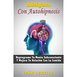 Adelgaza Con Autohipnosis: Reprograma Tu Mente Subconsciente Y Mejora Tu Relaci