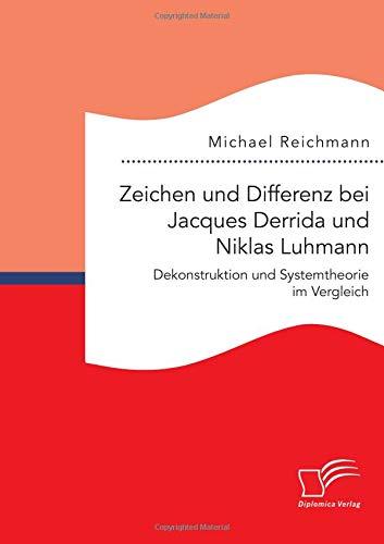 Zeichen und Differenz bei Jacques Derrida und Niklas Luhmann: Dekonstruktion und Systemtheorie im Vergleich