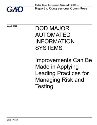 DOD MAJOR AUTOMATED INFORMATION SYSTEMS: Improvements Can Be Made in Applying Leading Practices for Managing Risk and Testing (English Edition)