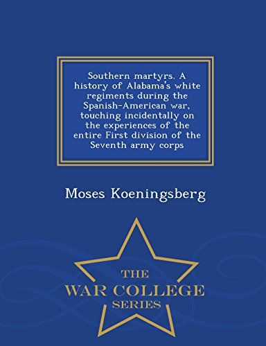 Southern martyrs. A history of Alabama's white regiments during the Spanish-American war, touching incidentally on the experiences of the entire First ... the Seventh army corps  - War College Series