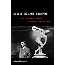 Greeks, Romans, Germans: How the Nazis Usurped Europe's Classical Past (Joan Palevsky Imprint in Classical Literature)