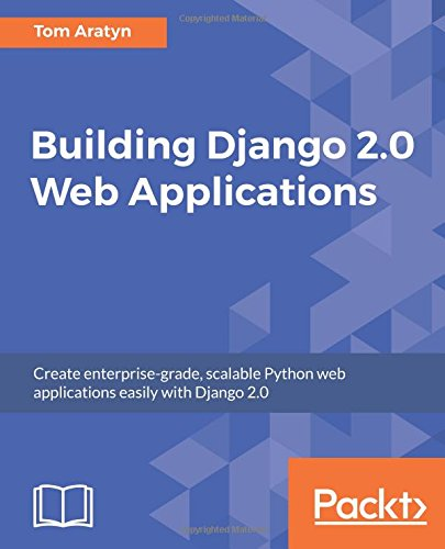 Building Django Web Applications: Create enterprise grade scalable Python web applications easily with Django 2.0