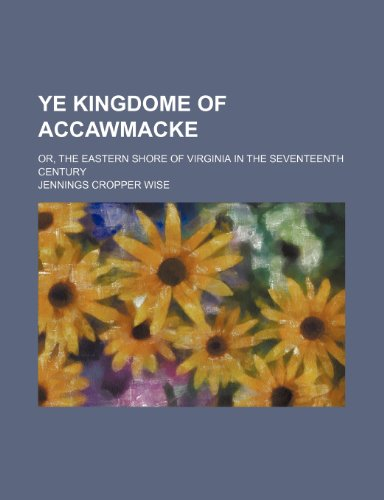 Ye Kingdome of Accawmacke; Or, the Eastern Shore of Virginia in the Seventeenth Century