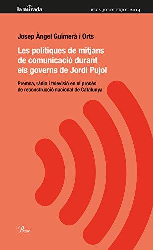 Les polítiques i els mitjans de comunicació de Jordi Pujol: Premsa, ràdio i televisió en el procés de construcció nacional de Catalunya (MIRADA (LIT) Book 92) (Catalan Edition)
