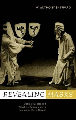 Revealing Masks: Exotic Influences and Ritualized Performance in Modernist Music Theater (California Studies in 20th-Century Music)