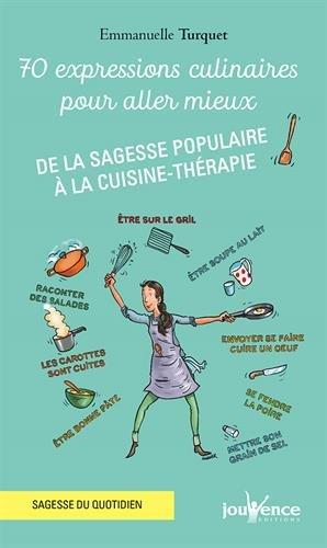 70 expressions culinaires pour aller mieux : De la sagesse populaire à la cuisine-thérapie