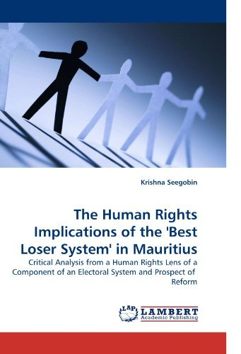 The Human Rights Implications of the 'Best Loser System' in Mauritius: Critical Analysis from a Human Rights Lens of a Component of an Electoral System and Prospect of Reform by Krishna Seegobin (2010-03-04)
