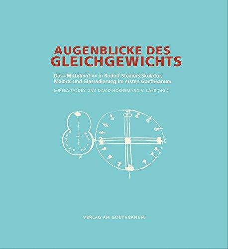 """Augenblicke des Gleichgewichts: Das """"Mittelmotiv"""" in Rudolf Steiners Skulptur, Malerei und Glasradierung im ersten Goetheanum"""