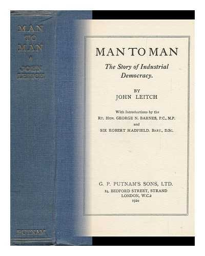 Man to Man : the Story of Industrial Democracy / by John Leitch ; with Introductions by the Rt. Hon. George N. Barnes, ... and Sir Robert Hadfield