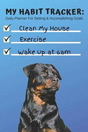 My Habit Tracker Daily Planner For Setting & Accomplishing Goal Clean House Exercise Wake Up at 6am: Cute Rottweiler Dog Day Agenda For Tracking ... School, Fitness, etc (6 Months of Planning) -